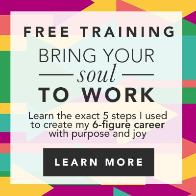 Bring Your Soul to Work: The Exact 5 Steps I Used to Create My 6-Figure Career With Purpose and Joy. (you can, too, even if you hate your current job)
