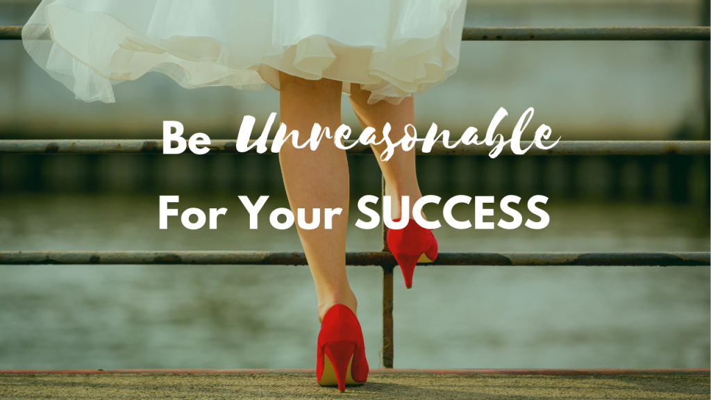 Be UREASONABLE For Your Success