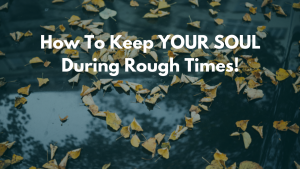 HOW TO KEEP YOUR SOUL DURING ROUGH TIMES!